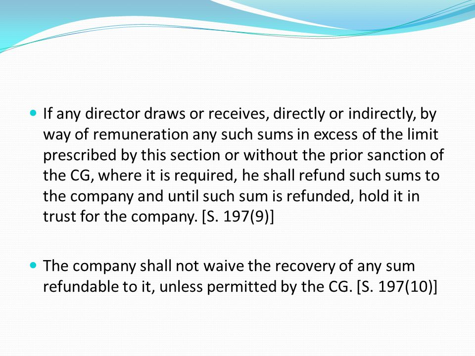 If any director draws or receives, directly or indirectly, by way of remuneration any such sums in excess of the limit prescribed by this section or without the prior sanction of the CG, where it is required, he shall refund such sums to the company and until such sum is refunded, hold it in trust for the company. [S. 197(9)]